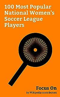 Focus On: 100 Most Popular National Women's Soccer League Players: Hope Solo, Carli Lloyd, Kealia Ohai, Lauren Holiday, Sy...