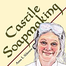 Castile Soapmaking: The Smart Guide to Making Castile Soap, or How to Make Bar Soaps From Olive Oil With Less Trouble and Better Results (Smart Soap Making)