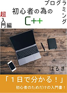 プログラミング初心者の為のC++超入門編: 知識ゼロ経験ゼロでもすぐ分かる!初心者の為だけの入門書! プログラミング初心者の為のC++...