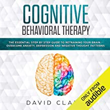 Cognitive Behavioral Therapy: The Essential Step by Step Guide to Retraining Your Brain - Overcome Anxiety, Depression and Negative Thought Patterns: Psychotherapy, Book 1