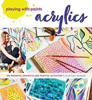 Playing with Paints - Acrylics: 100 Prompts, Projects and Playful Activities