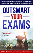 Outsmart Your Exams: 31 Test-Taking Strategies & Exam Technique Secrets for Top Grades At School & University (SAT, AP, GC...