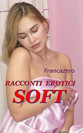Racconti Erotici - Soft (I Racconti di Francazero Vol. 5)