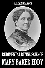 Rudimental Divine Science and Other Works by Mary Baker Eddy (Unexpurgated Edition) (Halcyon Classics)