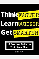 Think Faster, Learn Quicker, Get Smarter: A Practical Guide to Train Your Mind (Train Your Brain Book 2) Kindle Edition