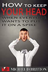 How to Keep Your Head When Everyone Wants to Put it on a Spike Kindle Edition