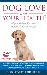 Dog Love and Your Health: Adopt a Golden Retriever and Be Healthier for Life: A Puppy Care and Dog Care Guide including FAQs, Dog Adoption, Dog Breed ... Amazing and Inspirational Dog Facts Book 1)