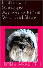 Knitting with Schnapps:  Accessories to Knit, Wear and Share!