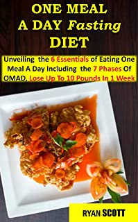 ONE MEAL A DAY FASTING DIET: Unvieling the 6 Essentials of Eating One Meal A Day Including the 7 Phases of OMAD , Lose Upto 10 Pounds in 1 Week (INTERMITTENT FASTING/OMAD COMPLETE GUIDE)