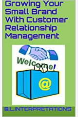 Growing Your Small Brand With Customer Relationship Management Kindle Edition