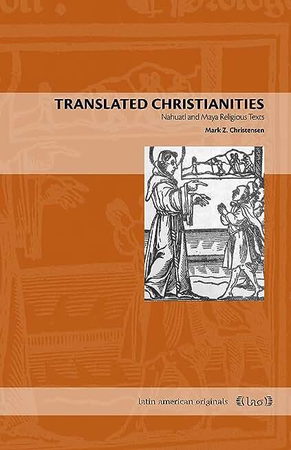 Translated Christianities: Nahuatl and Maya Religious Texts (Latin American Originals Book 8) (English Edition)