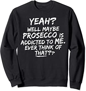 Yeah, well maybe Prosecco is addicted to me! Funny quote Sweatshirt