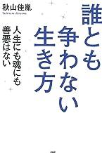 表紙: 誰とも争わない生き方 人生にも魂にも善悪はない | 秋山佳胤