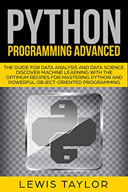 PYTHON PROGRAMMING ADVANCED: The Guide for Data Analysis and Data Science. Discover Machine Learning With the Optimum Recipes for Mastering Python and ... (Crash Course Tips and Tricks Book 3)