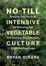 No-Till Intensive Vegetable Culture: Pesticide-Free Methods for Restoring Soil and Growing Nutrient-Rich, High-Yielding Crops PDF