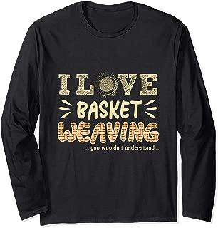 Funny Basket Weaver Gift Tee I Love Basket Weaving Long Sleeve T-Shirt