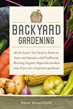 Backyard Gardening: All the basics You Need to Know to Start and Sustain a Self Sufficient Thriving Organic Vegetable Gard...