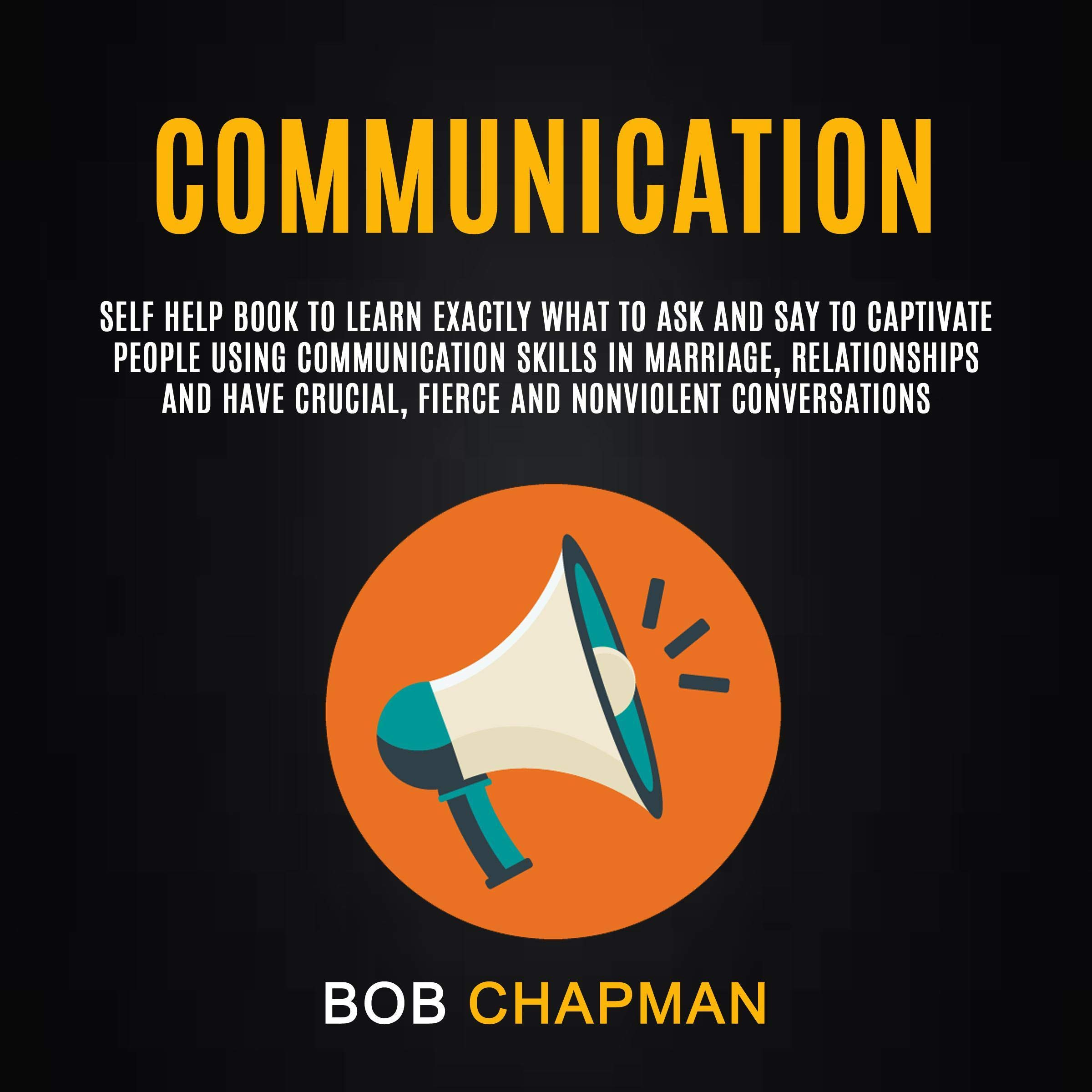 Communication: Self Help Book To Learn Exactly What To Ask And Say To Captivate People Using Communication Skills In Marri...