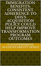Immigration Benefits: Consistent Adherence to DHS's Acquisition Policy Could Help Improve Transformation Program Outcomes