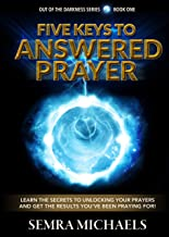 FIVE KEYS TO ANSWERED PRAYER: Learn the secrets to unlocking your prayers and get the results you have been praying for! (Out of the Darkness Book 1) (English Edition)