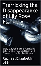 Trafficking the Disappearance of Lily Rose Flannery: Every Day Girls are Bought and Sold for the Financial Gain and Control of the Sex Traffickers
