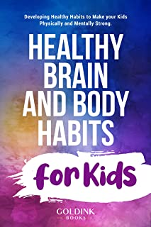 Healthy Brain and Body Habits for Kids: Developing Healthy Habits to Make Your Kids Physically and Mentally Strong
