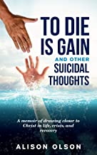 To Die Is Gain And Other Suicidal Thoughts: A Memoir Of Drawing Closer to Christ In Life, Crisis, And Recovery