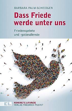Dass Friede werde unter uns: Friedensgebete und -gottesdienste (Konkrete Liturgie) (German Edition)
