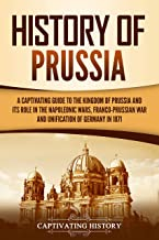 History of Prussia: A Captivating Guide to the Kingdom of Prussia and Its Role in the Napoleonic Wars, Franco-Prussian Wa...