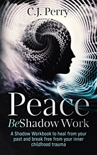 Peace Be Shadow Work: A Shadow Work Workbook to Heal from your Past and Break Free from your Inner Childhood Trauma. Thera...