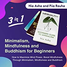Minimalism, Mindfulness and Buddhism for Beginners: 3 in1: How to Maximize Mind Power, Boost Mindfulness Through Minimalism, Mindfulness and Buddhism
