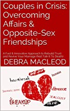 Couples in Crisis: Overcoming Affairs & Opposite-Sex Friendships: A Fast & Innovative Approach to Rebuild Trust and Revive Your Marriage (Not Talk It To Death) (Marriage SOS Book 4)