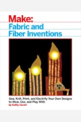 Fabric and Fiber Inventions: Sew, Knit, Print, and Electrify Your Own Designs to Wear, Use, and Play With Kindle Edition