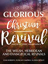 Glorious Christian Revival & Holy Spirit Awakenings: The Welsh, Hebridean & Evangelical Revivals, Evan Roberts, Duncan Campbell & John Wesley