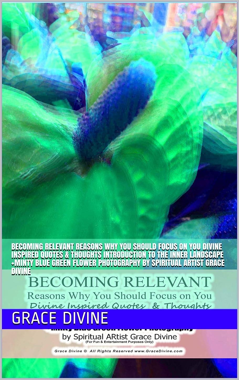 敬の念盆地存在するBECOMING RELEVANT Reasons Why You Should Focus on You Divine Inspired Quotes  & Thoughts Introduction to the Inner Landscape +Minty Blue Green Flower Photography ... ARtist Grace Divine (English Edition)