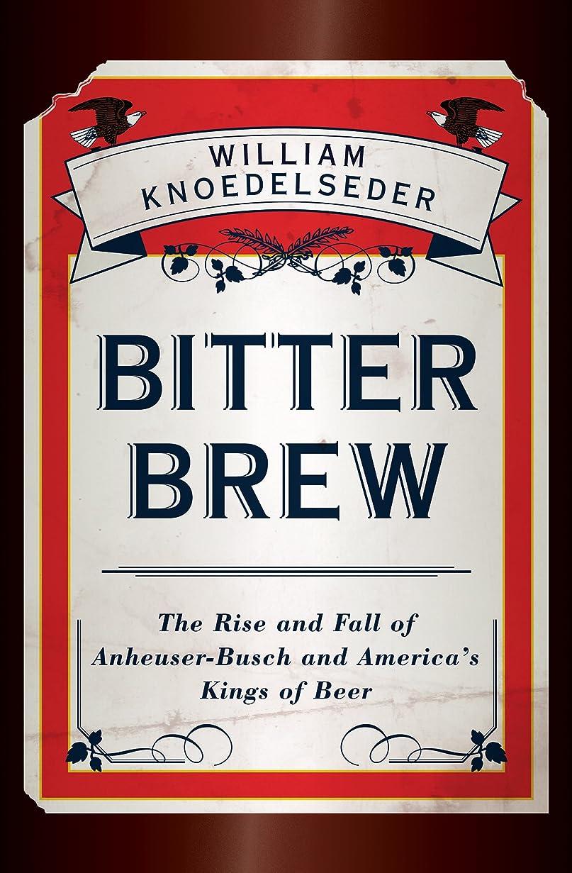 コーデリアシンプルさ経営者Bitter Brew: The Rise and Fall of Anheuser-Busch and America's Kings of Beer (English Edition)