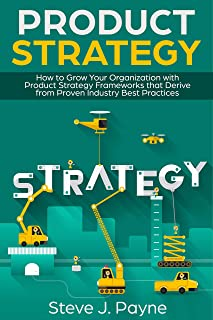 Product Strategy: How to Grow Your Organization with Product Strategies Framework that Derive from Proven Industry Best Practices