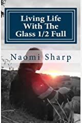 Living Life With The Glass Half Full: A true story of how life's adversity became the greatest teacher. Kindle Edition