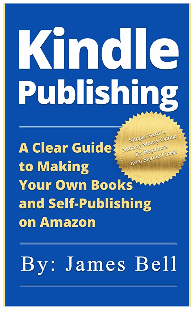 アピールマイナスゴルフKindle Publishing: A Clear Guide to Making Your Own Books and Self-Publishing on Amazon: Simple Steps to Making Money Online for Beginners from Start to Finish (English Edition)