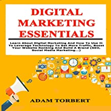 Digital Marketing Essentials: Learn about Digital Marketing and How to Use it to Leverage Technology to Get More Traffic, ...