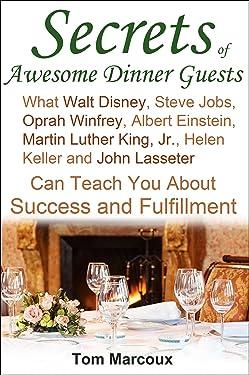 Secrets of Awesome Dinner Guests: What Walt Disney, Steve Jobs, Oprah Winfrey, Albert Einstein, Martin Luther King, Jr, Helen Keller, and John Lasseter Can Teach You About Success and Fulfillment