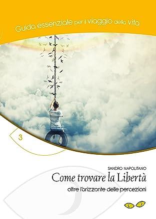 Come trovare la libertà: oltre lorizzonte delle percezioni (Guida essenziale per il viaggio della vita Vol. 3)