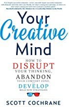 Your Creative Mind: How to Disrupt Your Thinking, Abandon Your Comfort Zone, and Develop Bold New Strategies