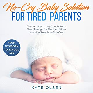 No-Cry Baby Solution for Tired Parents: Discover How to Help Your Baby to Sleep Through the Night, and Have Amazing Sleep from Day One (From Newborn to School Age)