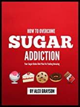 Sugar Addiction: Your Sugar Detox Diet Plan On How To Overcome Sugar Addiction Fast And Feel Amazing (weight loss healthy living, strategies, secrets, ... help, cure, life, men, women, lose weight)
