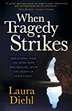 When Tragedy Strikes: Rebuilding Your Life with Hope and Healing after the Death of Your Child
