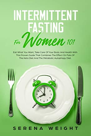 Intermittent Fasting For Women 101: Eat What You Want, Take Care Of Your Body And Health With This Proven Guide That Combines The Effect On Fats Of The Keto Diet And The Metabolic Autophagy Diet.