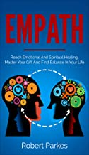 Empath: Reach Emotional And Spiritual Healing, Master Your Gift And Find Balance In Your Life (Empath Series Book 1)