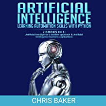 Artificial Intelligence: Learning Automation Skills with Python: 2 Books in 1: Artificial Intelligence a Modern Approach & Artificial Intelligence Business Applications