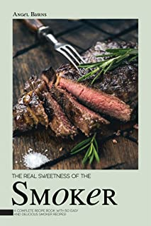 The Real Sweetness of the Smoker: A Complete Recipe Book with 50 Easy and Delicious Smoker Recipes!